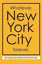 Whatever, New York City Forever : How to Enjoy Living and Working in New York...