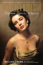 How to Be a Movie Star : Elizabeth Taylor in Hollywood by William J. Mann (2010)