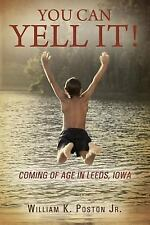 You Can Yell It! : Coming of Age in Leeds, Iowa by William K., Jr. Poston...