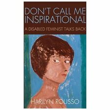 Don't Call Me Inspirational : A Disabled Feminist Talks Back by Harilyn...