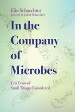 In the Company of Microbes : Ten Years of Small Things Considered by Moselio...