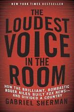 The Loudest Voice in the Room: How the Brilliant, Bombastic Roger Ailes Built Fo