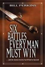 Six Battles Every Man Must Win: . . . and the Ancient Secrets You'll Need to Su