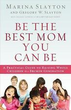 Be the Best Mom You Can Be: A Practical Guide to Raising Whole Children in a Bro