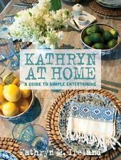 Kathryn at Home : A Guide to Simple Entertaining by Kathryn M. Ireland
