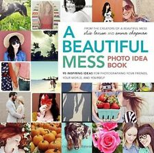 A Beautiful Mess Photo Idea Book: 95 Inspiring Ideas for Photographing Your Frie