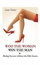 Woo the Woman, Win the Man : Dating Success Without the Silly Games by Anne...
