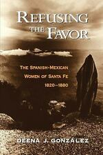 Refusing the Favor : The Spanish-Mexican Women of Santa Fe, 1820-1880 by...