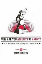 Why Are You Atheists So Angry? : 99 Things That Piss off the Godless by Greta...