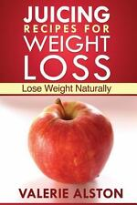 Juicing Recipes for Weight Loss : Lose Weight Naturally by Alston Valerie...