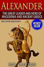 Alexander: The Great Leader and Hero of Macedonia and Ancient Greece