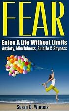 Fear : Enjoy a Life Without Limits - Anxiety, Mindfulness, Suicide and...