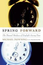 Spring Forward: The Annual Madness of Daylight Saving Time Downing, Michael