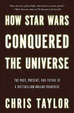 How Star Wars Conquered the Universe: The Past, Present, and Future of a Multib