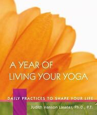 A Year of Living Your Yoga : Daily Practices to Shape Your Life by Judith...