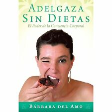 Adelgaza Sin Dietas : El Poder de la Conciencia Corporal by Bárbara Del Amo...