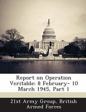 Report on Operation Veritable : 8 February- 10 March 1945, Part 1 (2013,...