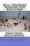 Real Treasure Hunting for Beginners : Finding Fossils, Rocks and Artifacts by...