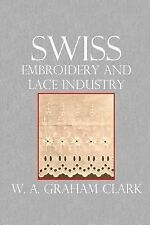 Swiss Embroidery and Lace Industry by W. Clark (2014, Paperback)
