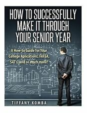 How to Successfully Make It Through Your Senior Year : A How-To Guide for...
