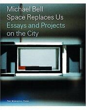Michael Bell: Space Replaces Us--Essays and Projects on the City, MICHAEL BELL,