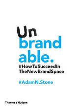 Unbrandable - How to Succeed in the New Brand Space by Adam N. Stone