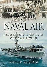 NAVAL AIR: CELEBRATING A CENTURY OF NAVAL FLYING, Kaplan, Philip