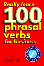 Really Learn 100 Phrasal Verbs for Business: Learn 100 of the Most Frequent...