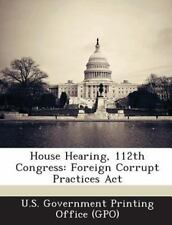 House Hearing, 112th Congress : Foreign Corrupt Practices Act (2013, Paperback)