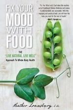 Fix Your Mood with Food : The Live Natural, Live Well Approach to Whole Body...