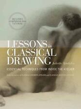 Lessons in Classical Drawing : Essential Techniques from Inside the Atelier...
