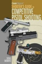 Gun Digest Shooter's Guide to Competitive Pistol Shooting, Steve Sieberts