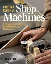 Care and Repair of Shop Machines : A Complete Guide to Setup,...