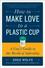 BUY 2 GET 1 FREE Wolfe, Greg,How to Make Love to a Plastic Cup: A Guy's Guide to