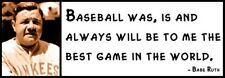 Wall Quote - BABE RUTH -  Baseball was, is and always will be to me the best gam