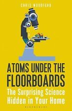 Atoms under the Floorboards : The Surprising Science Hidden in Your Home by...