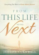 From This Life to the Next : Everything You Want to Know about Heaven by...