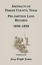 Abstracts of Parker County, Texas : Pre-Emption Land Records, 1850-1858 by...