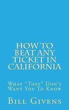 How to Beat Any Ticket in California : What They Don't Want You to Know by...