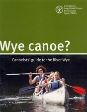 Wye Canoe - Canoeists' guide to the River Wye  13th edition