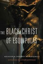 The Black Christ of Esquipulas : Religion and Identity in Guatemala by...