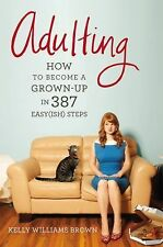 Adulting : How to Become a Grown-Up in 468 Easy(ish) Steps by Kelly Williams...