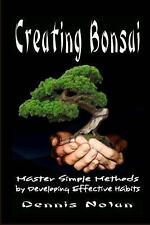 Creating Bonsai : Master Simple Methods by Developing Effective Habits by...