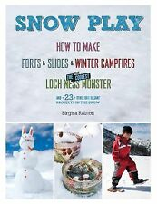 Snow Play : How to Make Forts, Slides, Winter Campfires, Plus the Coolest...
