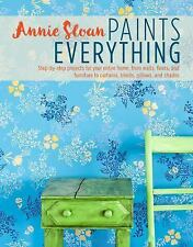 Annie Sloan Paints Everything : Step-By-step Projects for Your Entire Home,...