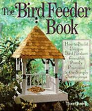 The Bird Feeder Book: How To Build Unique Bird Feeders from the Purely Practical