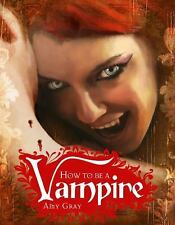 How to Be a Vampire : A Fangs-On Guide for the Newly Undead  Amy Gray Hardcover