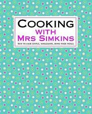 Cooking with Mrs Simkins: How to Cook Simple, Wholesome, Home-made Meals Mrs Sim