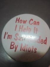 How Can I Help It? I'm Surrounded By Idiots ? Funny Pin Pinback Button