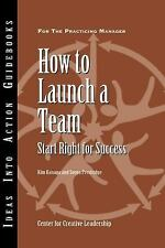 How to Launch a Team: Start Right for Success (J-B CCL (Center for Creative Lead